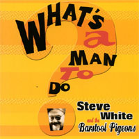 Steve White and the Barstool Pigeons | What's a Man to Do?