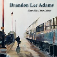 Brandon Lee Adams | Time That I Was Leavin'