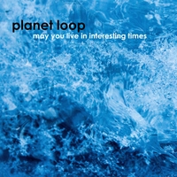 Planet Loop | May You Live in Interesting Times
