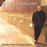 PAT TODD & THE RANKOUTSIDERS: Holdin' Onto Trouble's Hand