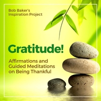 Bob Baker's Inspiration Project | Gratitude! Affirmations and Guided Meditations on Being Thankful