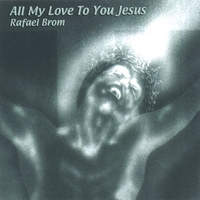 Rafael Brom | All My Love To You Jesus