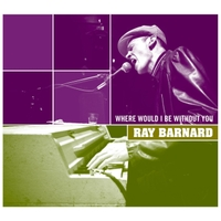 Ray Barnard | Where Would I Be Without You