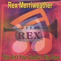 Rex Merriweather | This Ain't Your Daddy's Big Band
