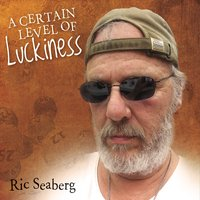 Ric Seaberg | A Certain Level of Luckiness