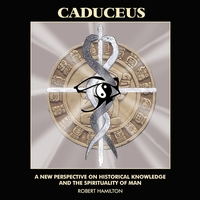 Robert Hamilton | Caduceus: A New Perspective on Historical Knowledge and the Spirituality of Man