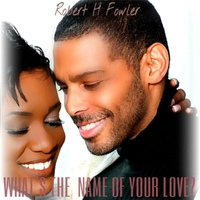 Robert H Fowler | What's the Name of Your Love?