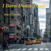 Robert Stanley | I Been Down Town