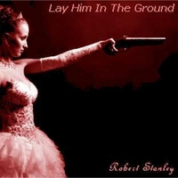 Robert Stanley | Lay Him in the Ground