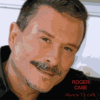 Roger Case | Here's to Life