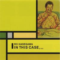 Ro Hasegawa | In This Case,,,