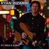 Ryan Bizarri: If I Was A Song