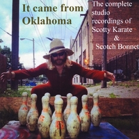 Scotty Karate: It Came from Oklahoma: The Complete Studio Recordings of Scotty Karate & Scotch Bonnet