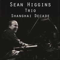 Sean Higgins Trio | Shanghai Decade