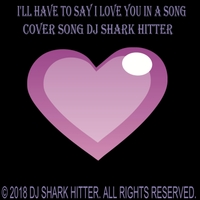 DJ Shark Hitter | I'll Have to Say I Love You in a Song