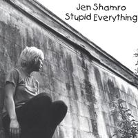 Jen Shamro | Stupid Everything