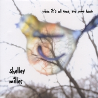 Shelley Miller | When It's All Gone, You Come Back