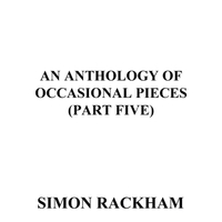 Simon Rackham | An Anthology of Occasional Pieces, Pt. Five