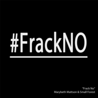 Small Forest & Marybeth Mattson | Frack No!
