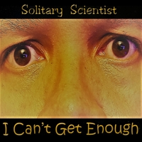 Solitary Scientist | I Can't Get Enough