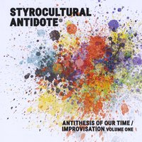 Styrocultural Antidote | Antithesis of Our Time / Improvisation, Vol. 1