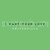 Switchvilla | I Want Your Love (Switch'd Up)