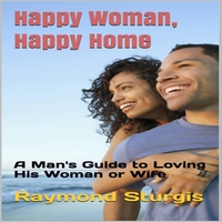 Raymond Sturgis | Happy Woman, Happy Home: A Man's Guide to Loving His Woman or Wife