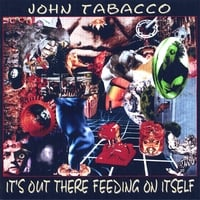 John Tabacco | It's Out There Feeding On Itself