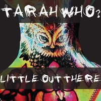 Tarah Who? | Little Out There