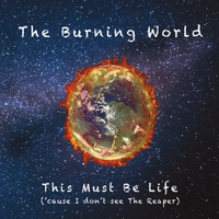 The Burning World | This Must Be Life ('Cause I Don't See the Reaper)