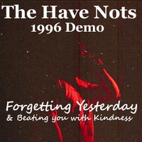The Have Nots: Forgetting Yesterday & Beating You With Kindness (1996 Demo)