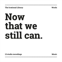 The Irrational Library | Now That We Still Can