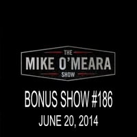The Mike O'Meara Show | Bonus Show #186: June 20, 2014