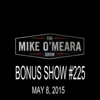 The Mike O'Meara Show | Bonus Show #225: May 08, 2015
