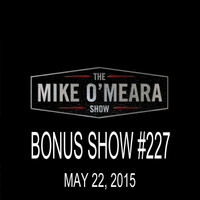 The Mike O'Meara Show | Bonus Show #227: May 22, 2015