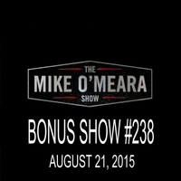 The Mike O'Meara Show | Bonus Show #238: August 21, 2015