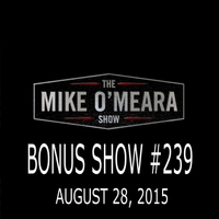 The Mike O'Meara Show | Bonus Show #239: August 28, 2015