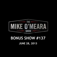 The Mike O'Meara Show | Bonus Show #137: Jun. 28, 2013