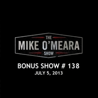 The Mike O'Meara Show | Bonus Show #138: Jul. 5, 2013