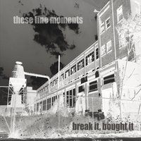 These Fine Moments | Break It Bought It