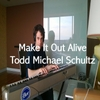 Todd Michael Schultz: Make It Out Alive