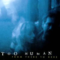 Too Human | From There to Here
