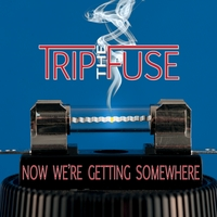 Trip the Fuse | Now We're Getting Somewhere