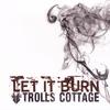 TROLLS COTTAGE: Let It Burn