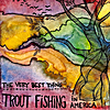 Trout Fishing In America: The Very Best Thing
