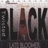 TWISTED BLACK: Late Bloomer