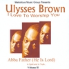 "Ulysses Brown: I Love to Worship You   ""Abba Father (He Is Lord)"""