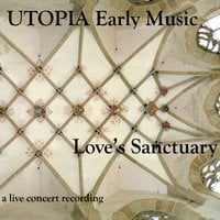 Utopia Early Music | Love's Sanctuary: New Music of the 14th Century (A Live Concert Recording)