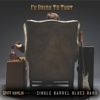 Griff Hamlin and the Single Barrel Blues Band | I'll Drink to That