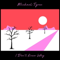 Michael Tyree | I Don't Know Why